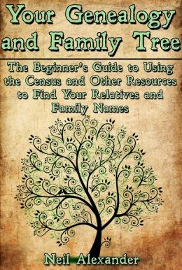 Your Genealogy and Family Tree: The Beginner's Guide to Using the Census and Other Resources to Find Your Relatives and Family Names