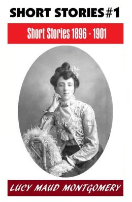 LUCY MAUD MONTGOMERY SHORT STORIES 1896 - 1901, The Author of the Anne Shirley Series