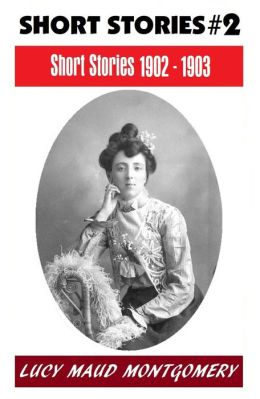 LUCY MAUD MONTGOMERY SHORT STORIES 1902 - 1903, The Author of the Anne Shirley Series