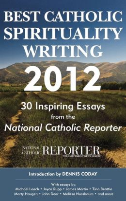 Best Catholic Spirituality Writing 2012: 30 Inspiring Essays from the National Catholic Reporter