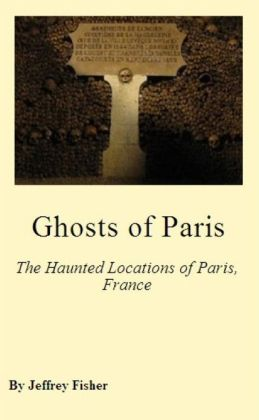 Ghosts of Paris: The Haunted Locations of Paris, France