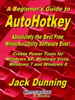 A Beginner's Guide to AutoHotkey, Absolutely the Best Free Windows Utility Software Ever! (Second Edition)