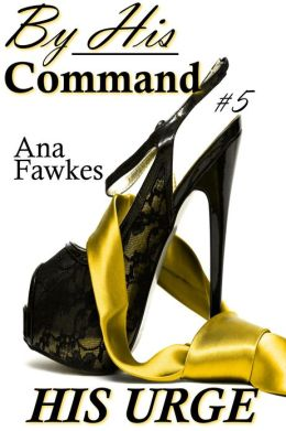 HIS URGE (By His Command #5) (billionaire domination / erotic romance)