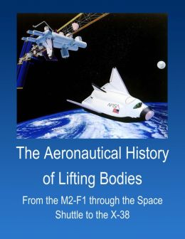 The Aeronautical History of Lifting Bodies: From the M2-F1 through the Space Shuttle to the X-38 (Annotated & Illustrated)