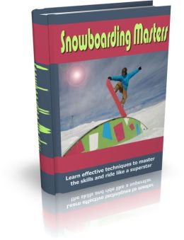 Snowboarding Masters - Learn Effective Techniques To Master The Skills And Ride Like A Superstar