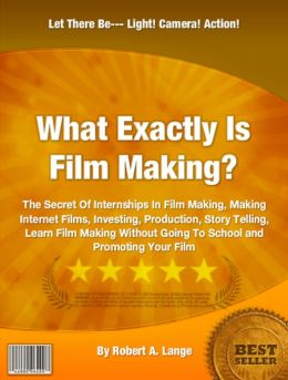 What Exactly Is Film Making?: The Secret Of Internships In Film Making, Making Internet Films, Investing, Production, Story Telling, Learn Film Making Without Going To School and Promoting Your Film