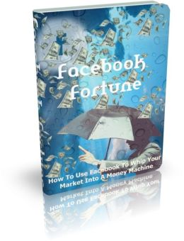 Facebook Fortune - How To Use Facebook To Whip Your Market Into A Money Machine