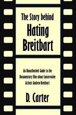 The Story behind Hating Breitbart: An Unauthorized Guide to the Documentary Film about Conservative Activist Andrew Breitbart [Article]