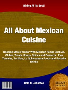All About Mexican Cuisine: Become More Familiar With Mexican Foods Such As, Chilies, Treats, Soups, Spices and Desserts. Plus Tamales, Tortillas, La Quinceanera Foods and Favorite Drinks