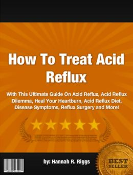 How To Treat Acid Reflux :With This Ultimate Guide On Acid Reflux, Acid Reflux Dilemma, Heal Your Heartburn, Acid Reflux Diet, Disease Symptoms, Reflux Surgery and More!
