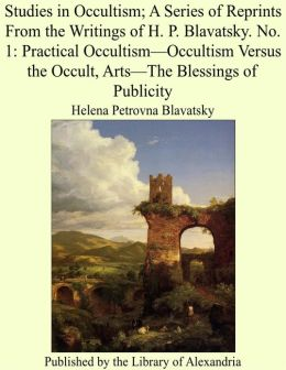 Studies in Occultism; A Series of Reprints From the Writings of H. P. Blavatsky. No. 1: Practical Occultism—Occultism Versus the Occult, Arts—The Blessings of Publicity