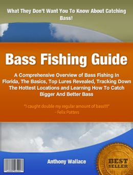 Bass Fishing Guide: A Comprehensive Overview of Bass Fishing In Florida, The Basics, Top Lures Revealed, Tracking Down The Hottest Locations and Learning How To Catch Bigger And Better Bass