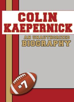 Colin Kaepernick: An Unauthorized Biography