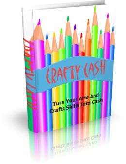 Crafty Cash: Turn Your Arts And Crafts Skills Into Cash