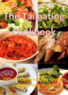 The Tailgating Cookbook: 200+ Delicious and Fan Favorite Tailgate Party Recipes