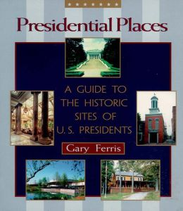 Presidential Places: A Guide to the Historic Places of U.S. Presidents