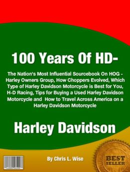 100 Years Of HD-Harley Davidson: The Nation's Most Influential Sourcebook On HOG - Harley Owners Group, How Choppers Evolved, Which Type of Harley Davidson Motorcycle is Best for You, H-D Racing, Tips for Buying a Used Harley Davidson Motorcycle and How