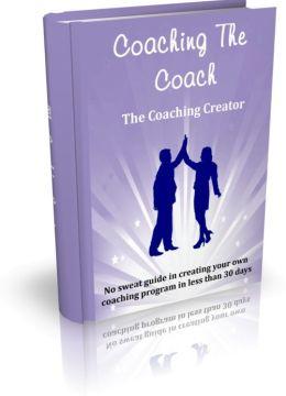 Coaching The Coach - The Coaching Creator - No Sweat Guide In Creating Your Own Coaching Program In Less Than 30 Days.
