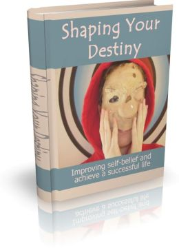 Shaping Your Destiny - Improving Self-Belief And Achieve A Successful Life