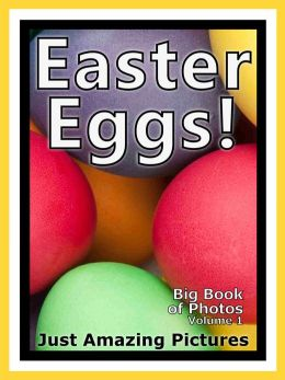 Just Easter Egg Photos! Big Book of Photographs & Pictures of Easter Bunny Eggs, Vol. 1