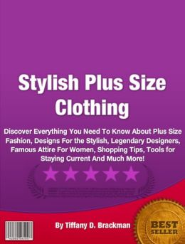 Stylish Plus Size Clothing: Discover Everything You Need To Know About Plus Size Fashion, Designs For the Stylish, Legendary Designers, Famous Attire For Women, Shopping Tips, Tools for Staying Current And Much More!