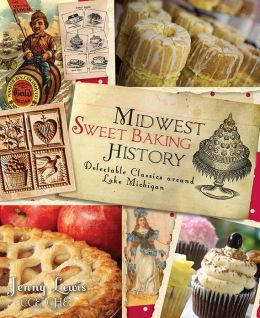 Midwest Sweet Baking History: Delectable Classics around Lake Michigan (The History Press)