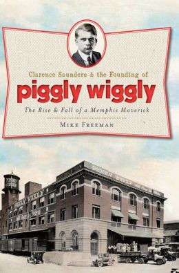 Clarence Saunders and the Founding of Piggly Wiggly: The Rise & Fall of a Memphis Maverick