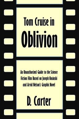 Tom Cruise in Oblivion: An Unauthorized Guide to the Science Fiction Film Based on Joseph Kosinski and Arvid Nelson's Graphic Novel [Article]