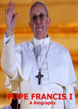 Pope Francis: A Biography Of The New Catholic Pope From Argentina! Special Prayer, Easter Sunday Message From St. Peter's Basilica & Lots oF Photos Included! AAA+++