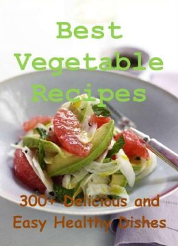 Best Vegetable Recipes: 300+ Delicious and Easy Healthy Dishes