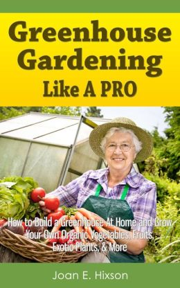 Greenhouse Gardening Like A Pro: How to Build a Greenhouse At Home and Grow Your Own Organic Vegetables, Fruits, Exotic Plants, & More
