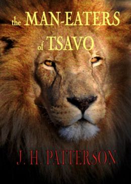 The Man-Eaters of Tsavo and Other East African Adventures: An Adventure, Non-fiction, Nature Classic By J. H. Patterson! AAA+++