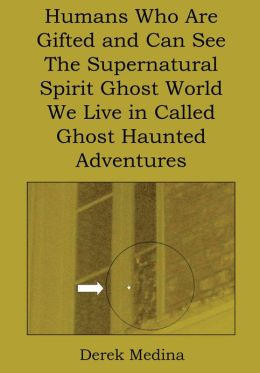 Humans Who Are Gifted and Can See the Supernatural Spirit Ghost World We Live in Called Ghost Haunted Adventures