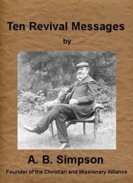 Ten Revival Messages by A. B. Simpson (Illustrated)