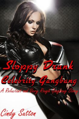 Sloppy Drunk Celebrity Gangbang (A Reluctant and Very Rough Gangbang Story)