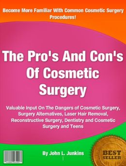 The Pro's And Con's Of Cosmetic Surgery: Valuable Input On The Dangers of Cosmetic Surgery, Surgery Alternatives, Laser Hair Removal, Reconstructive Surgery, Dentistry and Cosmetic Surgery and Teens