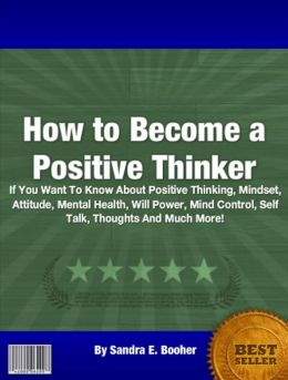 How to Become a Positive Thinker: If You Want To Know About Positive Thinking, Mindset, Attitude, Mental Health, Will Power, Mind Control, Self Talk, Thoughts And Much More!