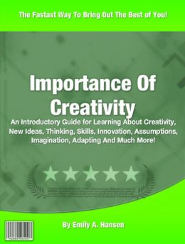 Importance Of Creativity: An Introductory Guide for Learning About Creativity, New Ideas, Thinking, Skills, Innovation, Assumptions, Imagination, Adapting And Much More!
