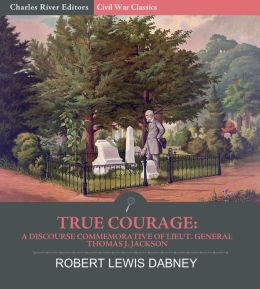 True Courage: A Discourse Commemorative of Lieut. General Thomas J. Jackson