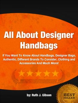 All About Designer Handbags: If You Want To Know About Handbags, Designer Bags, Authentic, Different Brands To Consider, Clothing and Accessories And Much More!