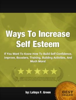 Ways To Increase Self Esteem: If You Want To Know How To Build Self Confidence, Improve, Boosters, Training, Building Activities, And Much More!