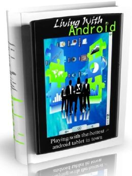 Living With Android - Playing With the Hottest Android Tablet