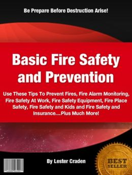 Basic Fire Safety and Prevention: Use These Tips To Prevent Fires, Fire Alarm Monitoring, Fire Safety At Work, Fire Safety Equipment, Fire Place Safety, Fire Safety and Kids and Fire Safety and Insurance....Plus Much More!