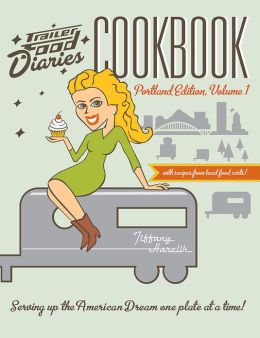Trailer Food Diaries Cookbook: Portland Edition, Volume 1