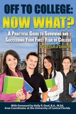 Off to College: Now What? A Practical Guide to Surviving and Succeeding Your First Year of College