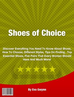 Shoes of Choice: Discover Everything You Need To Know About Shoes, How To Choose, Different Styles, Tips On Finding , Top Essential Shoes, Five Pairs That Every Woman Should Have And Much More!