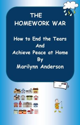 THE HOMEWORK WAR ~~ HOW TO END THE TEARS AND ACHIEVE PEACE AT HOME