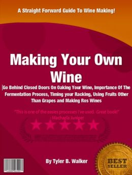 Making Your Own Wine: Go Behind Closed Doors On Oaking Your Wine, Importance Of The Fermentation Process, Timing your Racking, Using Fruits Other Than Grapes and Making Rosé Wines