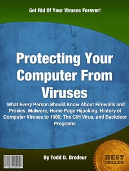 Protecting Your Computer From Viruses: What Every Person Should Know About Firewalls and Proxies, Malware, Home Page Hijacking, History of Computer Viruses to 1989, The CIH Virus, and Backdoor Programs