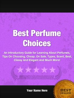 Best Perfume Choices: An Introductory Guide for Learning About Perfumes, Tips On Choosing, Cheap, On Sale, Types, Scent, Best, Classy And Elegant And Much More!